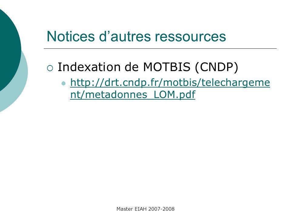 Notices dautres ressources Indexation de MOTBIS (CNDP) http://drt.cndp.fr/motbis/telechargeme nt/metadonnes_LOM.pdf http://drt.cndp.fr/motbis/telechargeme nt/metadonnes_LOM.pdf Master EIAH 2007-2008