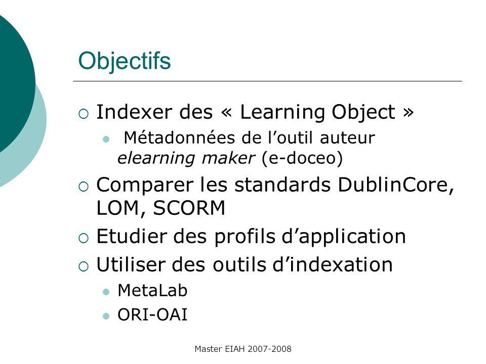 Master EIAH 2007-2008 Objectifs Indexer des « Learning Object » Métadonnées de loutil auteur elearning maker (e-doceo) Comparer les standards DublinCore, LOM, SCORM Etudier des profils dapplication Utiliser des outils dindexation MetaLab ORI-OAI