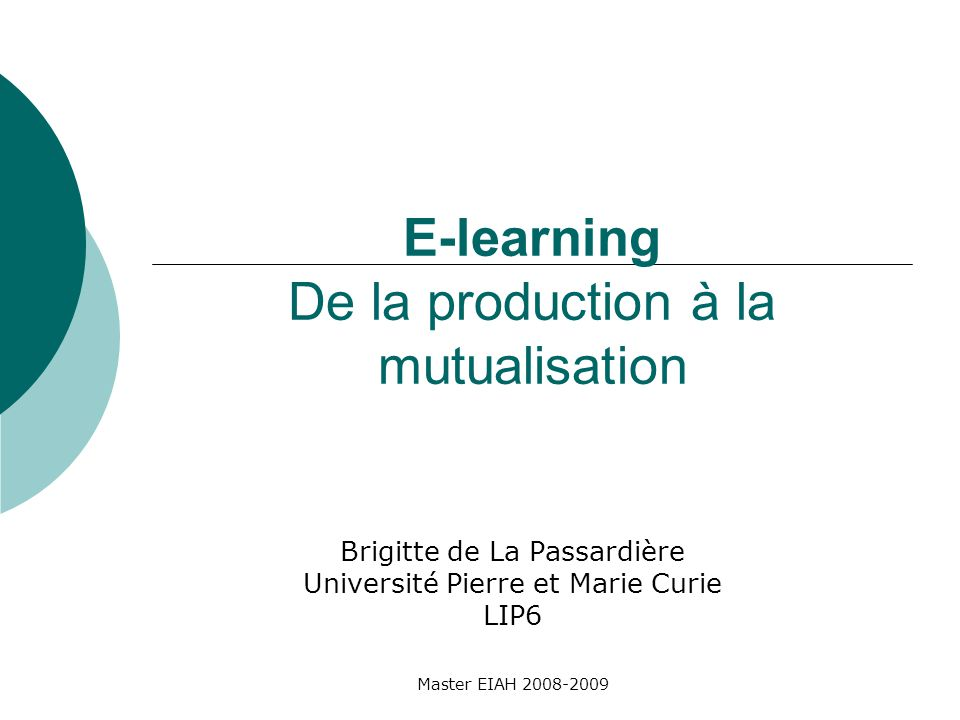 Master EIAH 2008-2009 E-learning De la production à la mutualisation Brigitte de La Passardière Université Pierre et Marie Curie LIP6