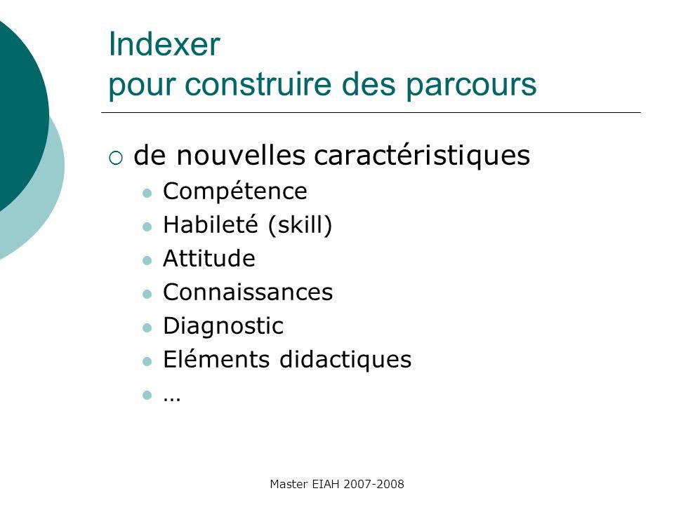 Indexer pour construire des parcours de nouvelles caractéristiques Compétence Habileté (skill) Attitude Connaissances Diagnostic Eléments didactiques … Master EIAH 2007-2008