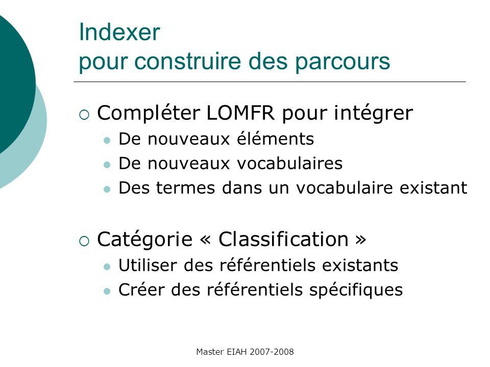 Indexer pour construire des parcours Compléter LOMFR pour intégrer De nouveaux éléments De nouveaux vocabulaires Des termes dans un vocabulaire existant Catégorie « Classification » Utiliser des référentiels existants Créer des référentiels spécifiques Master EIAH 2007-2008