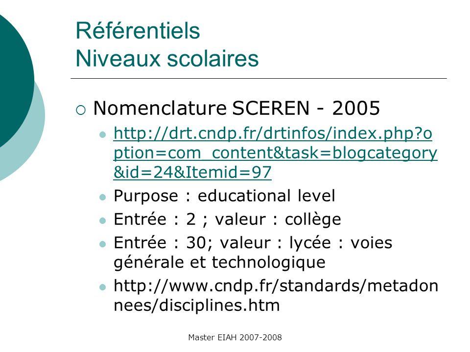 Référentiels Niveaux scolaires Nomenclature SCEREN - 2005 http://drt.cndp.fr/drtinfos/index.php?o ption=com_content&task=blogcategory &id=24&Itemid=97 http://drt.cndp.fr/drtinfos/index.php?o ption=com_content&task=blogcategory &id=24&Itemid=97 Purpose : educational level Entrée : 2 ; valeur : collège Entrée : 30; valeur : lycée : voies générale et technologique http://www.cndp.fr/standards/metadon nees/disciplines.htm Master EIAH 2007-2008