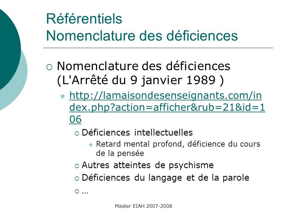 Référentiels Nomenclature des déficiences Nomenclature des déficiences (L Arrêté du 9 janvier 1989 ) http://lamaisondesenseignants.com/in dex.php?action=afficher&rub=21&id=1 06 http://lamaisondesenseignants.com/in dex.php?action=afficher&rub=21&id=1 06 Déficiences intellectuelles Retard mental profond, déficience du cours de la pensée Autres atteintes de psychisme Déficiences du langage et de la parole … Master EIAH 2007-2008