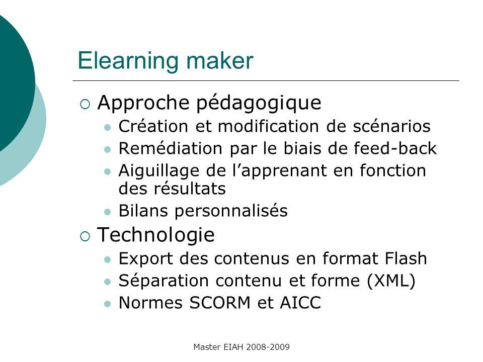 Master EIAH 2008-2009 Elearning maker Approche pédagogique Création et modification de scénarios Remédiation par le biais de feed-back Aiguillage de lapprenant en fonction des résultats Bilans personnalisés Technologie Export des contenus en format Flash Séparation contenu et forme (XML) Normes SCORM et AICC