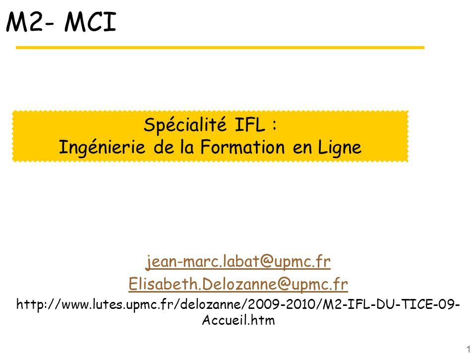 1 M2- MCI jean-marc.labat@upmc.fr Elisabeth.Delozanne@upmc.fr http://www.lutes.upmc.fr/delozanne/2009-2010/M2-IFL-DU-TICE-09- Accueil.htm Spécialité IFL : Ingénierie de la Formation en Ligne