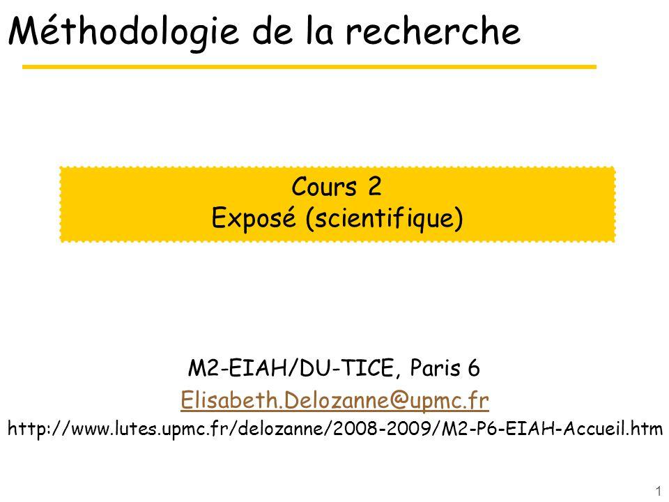 1 Méthodologie de la recherche M2-EIAH/DU-TICE, Paris 6 Elisabeth.Delozanne@upmc.fr http://www.lutes.upmc.fr/delozanne/2008-2009/M2-P6-EIAH-Accueil.htm Cours 2 Exposé (scientifique)