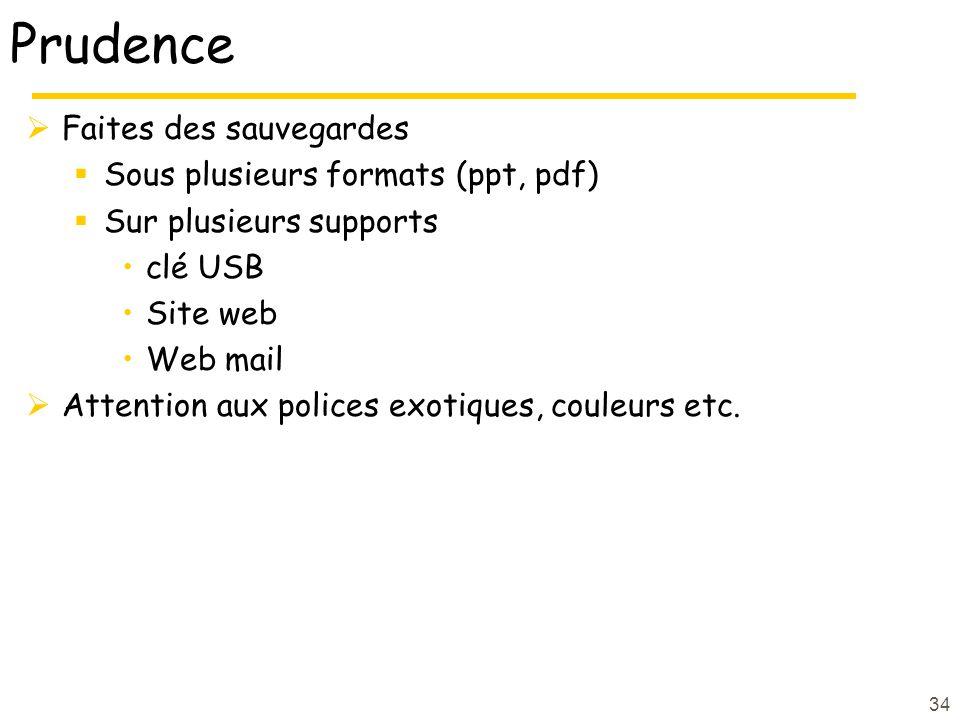 34 Prudence Faites des sauvegardes Sous plusieurs formats (ppt, pdf) Sur plusieurs supports clé USB Site web Web mail Attention aux polices exotiques, couleurs etc.