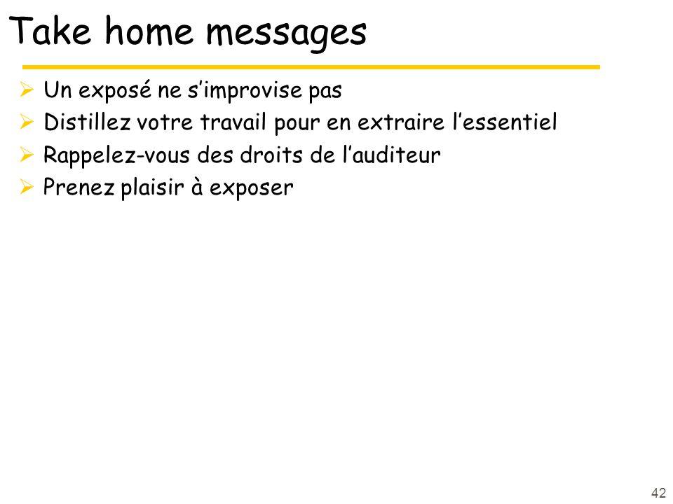 42 Take home messages Un exposé ne simprovise pas Distillez votre travail pour en extraire lessentiel Rappelez-vous des droits de lauditeur Prenez pla