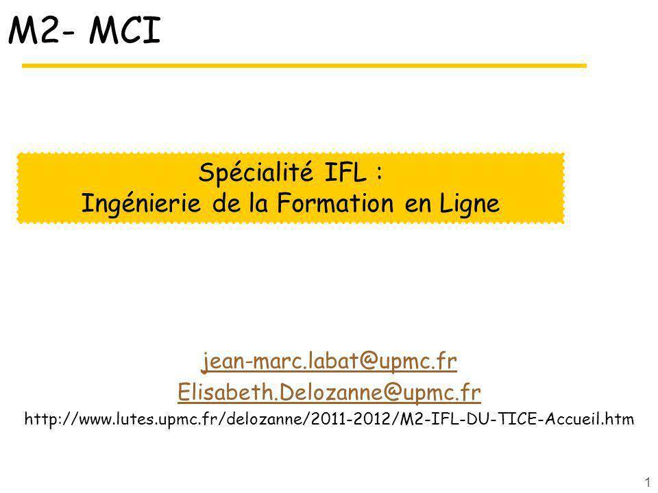 1 M2- MCI jean-marc.labat@upmc.fr Elisabeth.Delozanne@upmc.fr http://www.lutes.upmc.fr/delozanne/2011-2012/M2-IFL-DU-TICE-Accueil.htm Spécialité IFL : Ingénierie de la Formation en Ligne