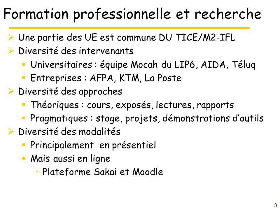 Formation professionnelle et recherche Une partie des UE est commune DU TICE/M2-IFL Diversité des intervenants Universitaires : équipe Mocah du LIP6, AIDA, Téluq Entreprises : AFPA, KTM, La Poste Diversité des approches Théoriques : cours, exposés, lectures, rapports Pragmatiques : stage, projets, démonstrations doutils Diversité des modalités Principalement en présentiel Mais aussi en ligne Plateforme Sakai et Moodle 3