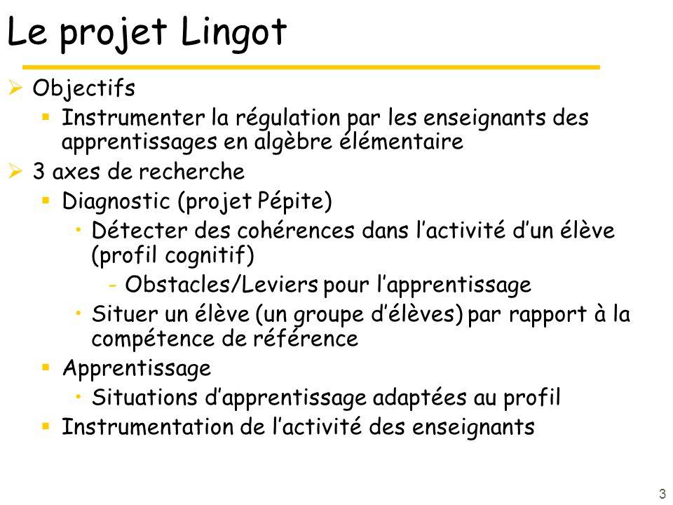3 Le projet Lingot Objectifs Instrumenter la régulation par les enseignants des apprentissages en algèbre élémentaire 3 axes de recherche Diagnostic (projet Pépite) Détecter des cohérences dans lactivité dun élève (profil cognitif) -Obstacles/Leviers pour lapprentissage Situer un élève (un groupe délèves) par rapport à la compétence de référence Apprentissage Situations dapprentissage adaptées au profil Instrumentation de lactivité des enseignants