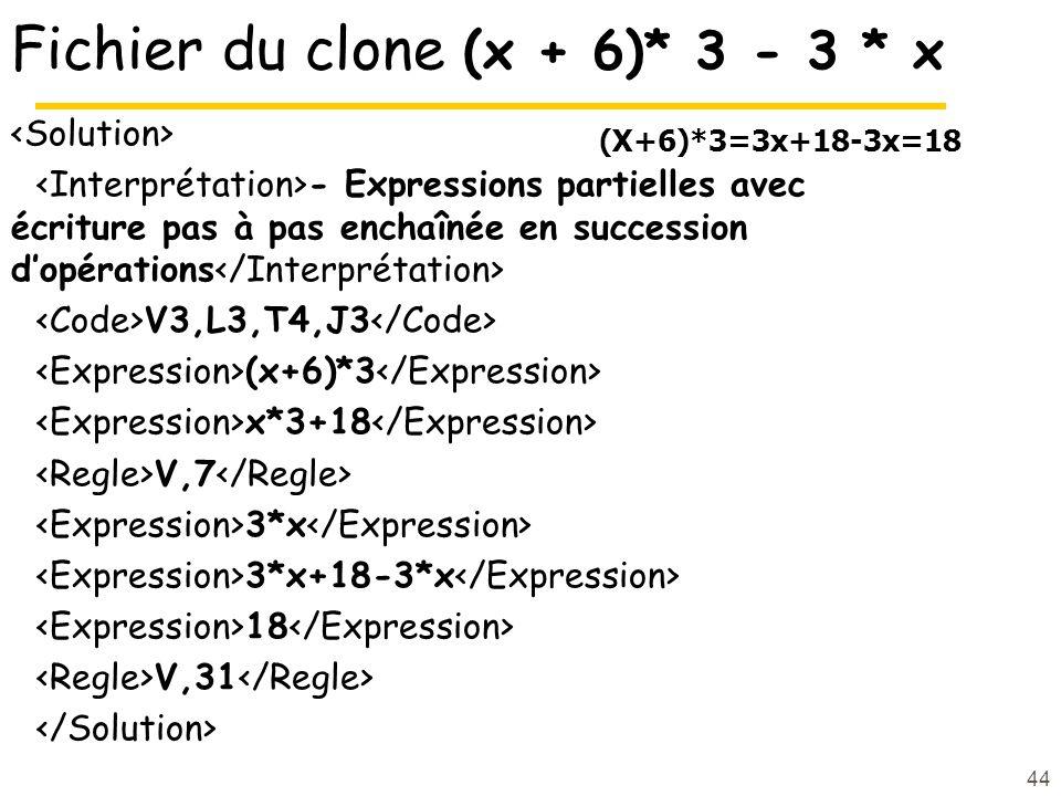 44 Fichier du clone (x + 6)* 3 - 3 * x - Expressions partielles avec écriture pas à pas enchaînée en succession dopérations V3,L3,T4,J3 (x+6)*3 x*3+18 V,7 3*x 3*x+18-3*x 18 V,31 (X+6)*3=3x+18-3x=18