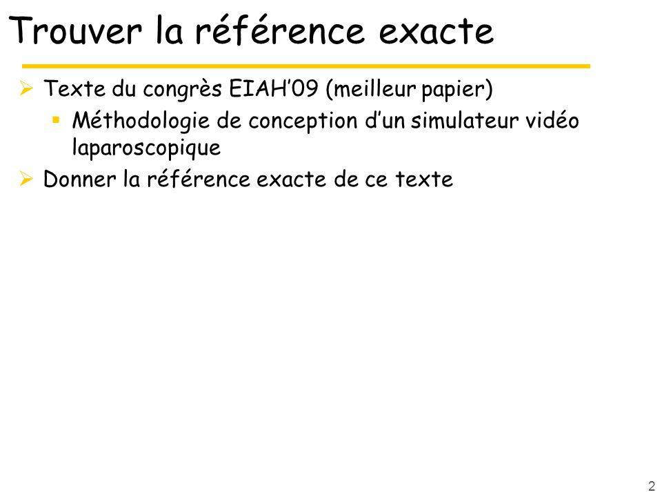 2 Trouver la référence exacte Texte du congrès EIAH09 (meilleur papier) Méthodologie de conception dun simulateur vidéo laparoscopique Donner la référ