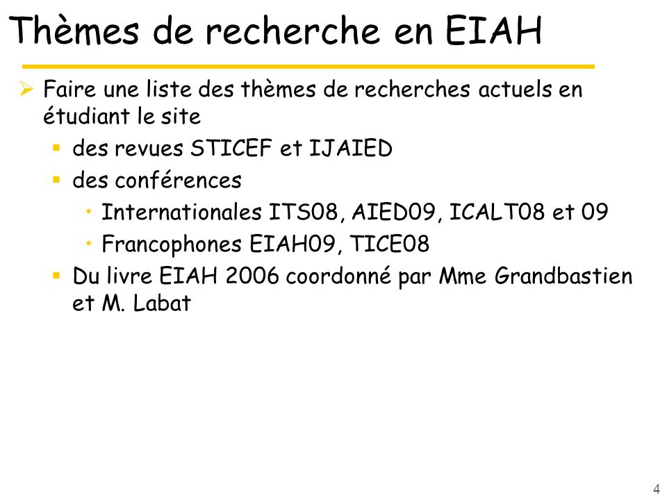 Thèmes de recherche en EIAH Faire une liste des thèmes de recherches actuels en étudiant le site des revues STICEF et IJAIED des conférences Internationales ITS08, AIED09, ICALT08 et 09 Francophones EIAH09, TICE08 Du livre EIAH 2006 coordonné par Mme Grandbastien et M.