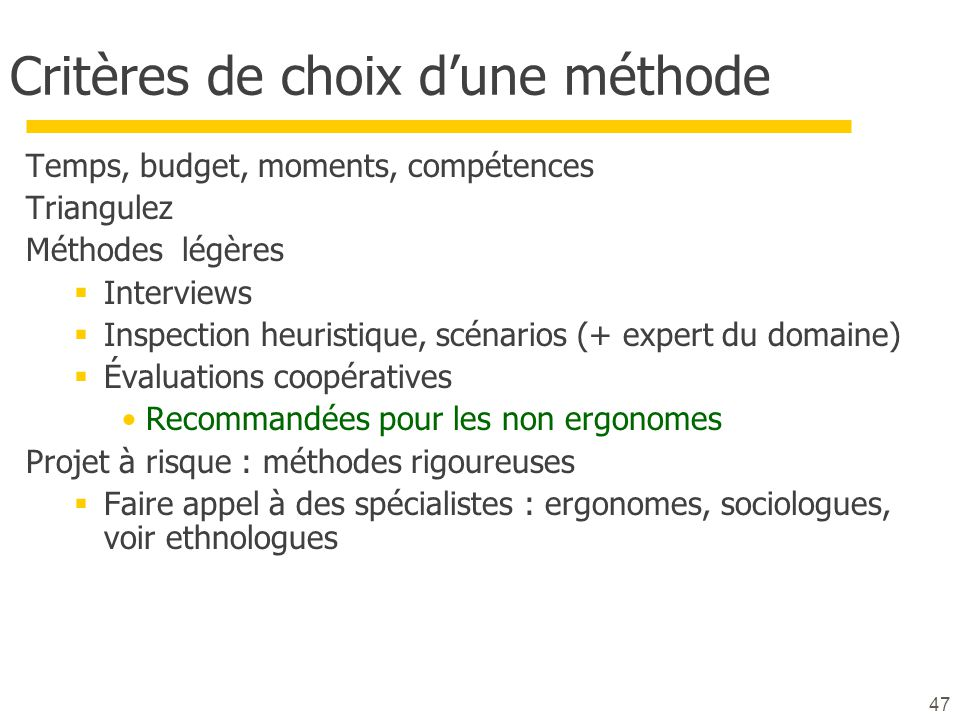 47 Critères de choix dune méthode Temps, budget, moments, compétences Triangulez Méthodes légères Interviews Inspection heuristique, scénarios (+ expe