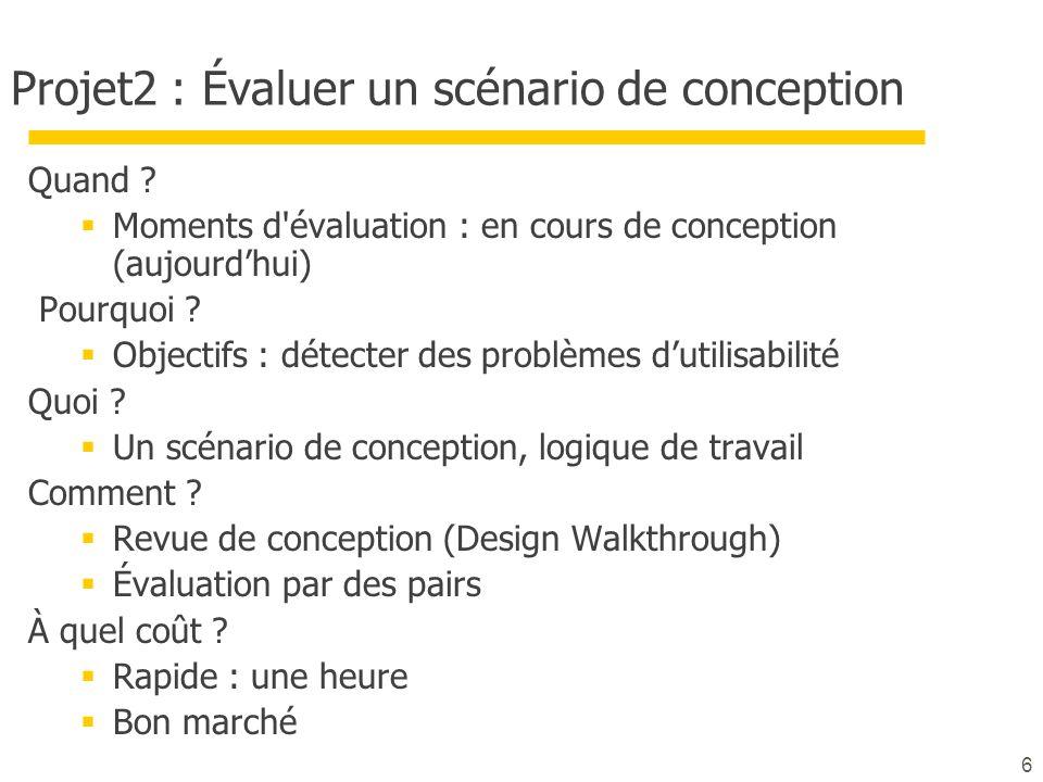 6 Projet2 : Évaluer un scénario de conception Quand ? Moments d'évaluation : en cours de conception (aujourdhui) Pourquoi ? Objectifs : détecter des p