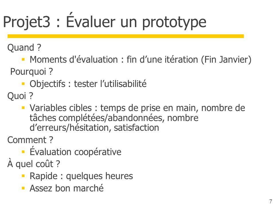 7 Projet3 : Évaluer un prototype Quand ? Moments d'évaluation : fin dune itération (Fin Janvier) Pourquoi ? Objectifs : tester lutilisabilité Quoi ? V