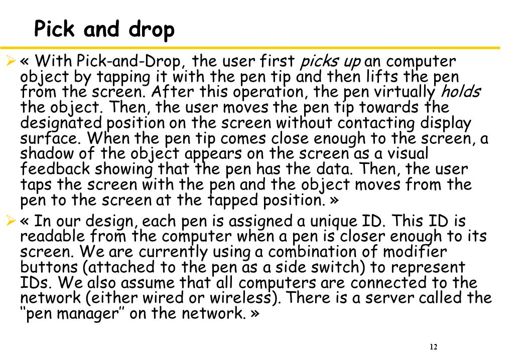 12 Pick and drop « With Pick-and-Drop, the user first picks up an computer object by tapping it with the pen tip and then lifts the pen from the screen.