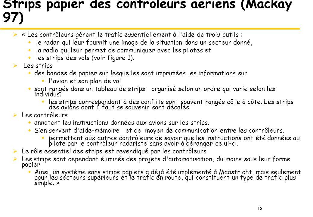 18 Strips papier des contrôleurs aériens (Mackay 97) « Les contrôleurs gèrent le trafic essentiellement à l aide de trois outils : le radar qui leur fournit une image de la situation dans un secteur donné, la radio qui leur permet de communiquer avec les pilotes et les strips des vols (voir figure 1).