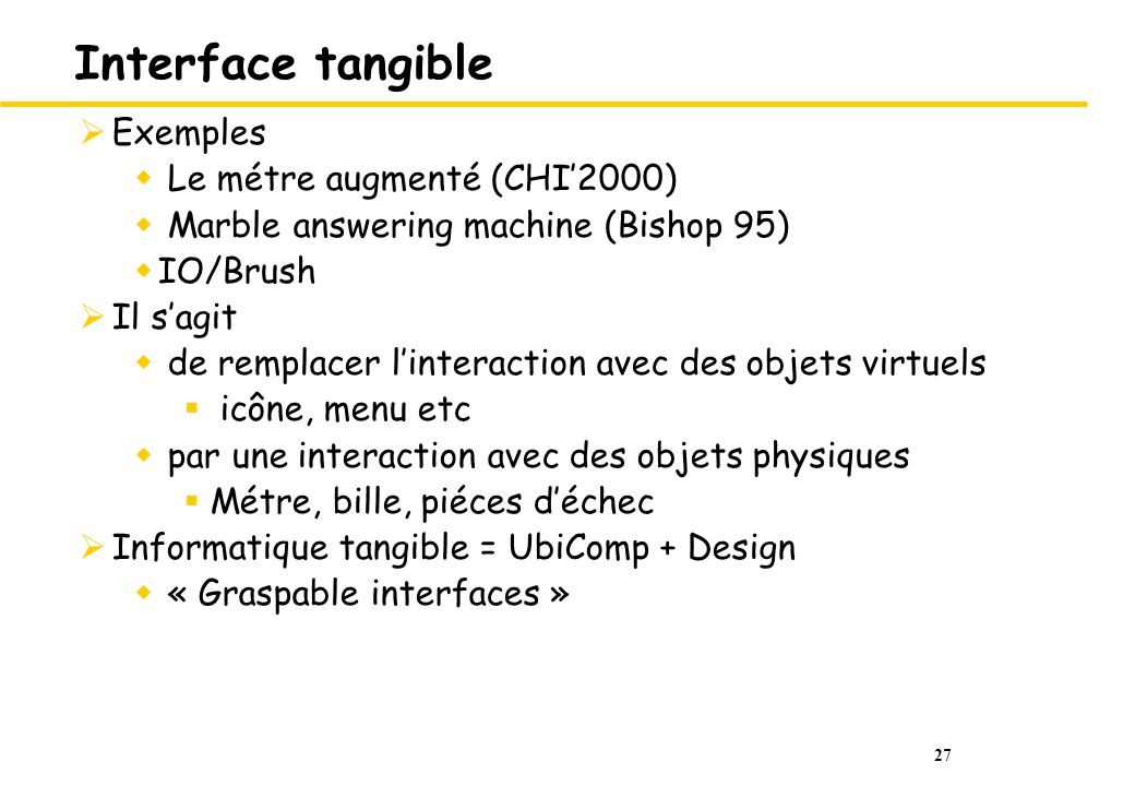 27 Interface tangible Exemples Le métre augmenté (CHI2000) Marble answering machine (Bishop 95) IO/Brush Il sagit de remplacer linteraction avec des o