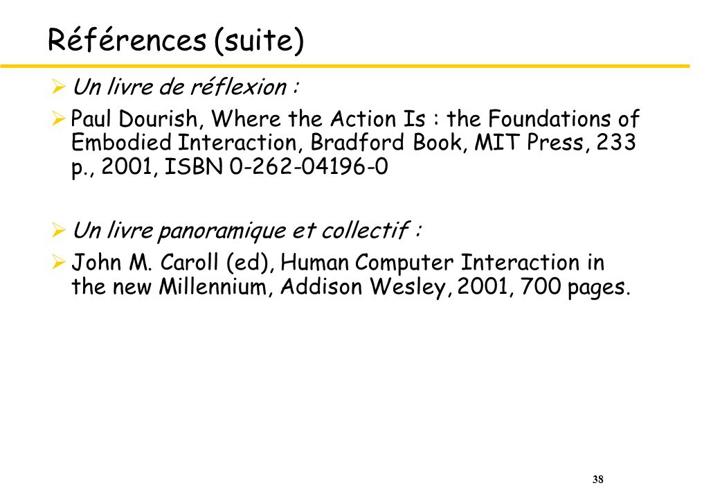 38 Références (suite) Un livre de réflexion : Paul Dourish, Where the Action Is : the Foundations of Embodied Interaction, Bradford Book, MIT Press, 233 p., 2001, ISBN 0-262-04196-0 Un livre panoramique et collectif : John M.