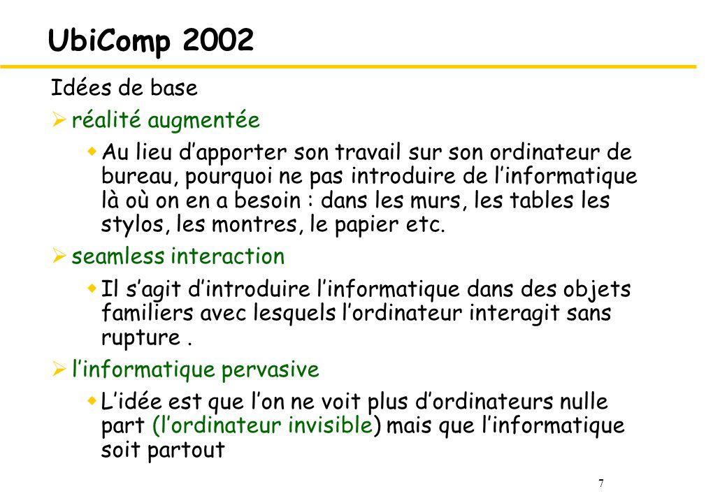 7 UbiComp 2002 Idées de base réalité augmentée Au lieu dapporter son travail sur son ordinateur de bureau, pourquoi ne pas introduire de linformatique là où on en a besoin : dans les murs, les tables les stylos, les montres, le papier etc.