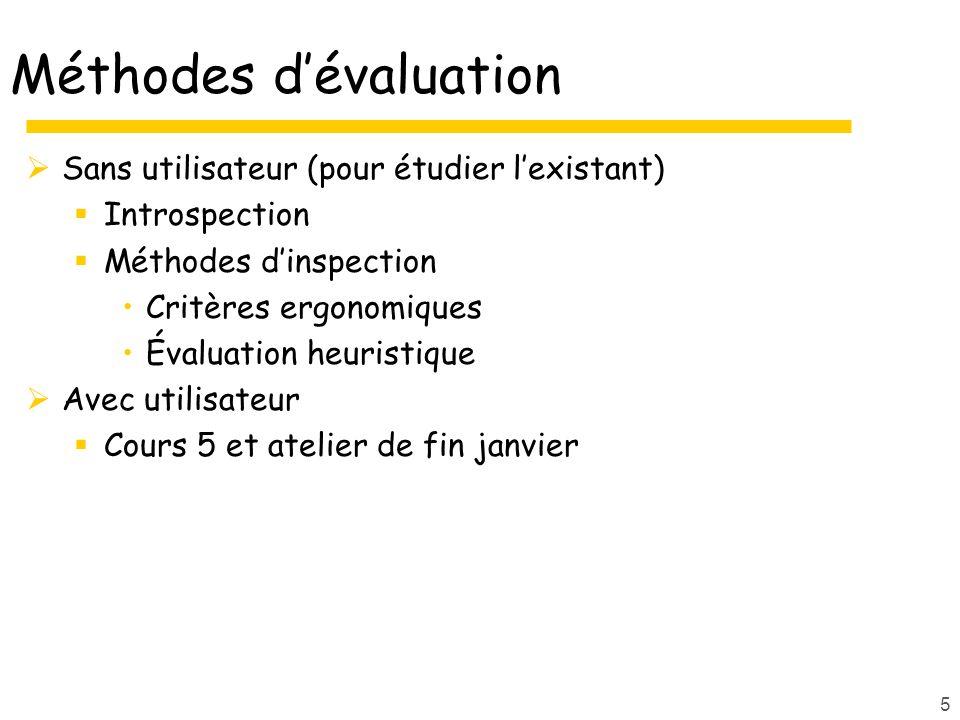 Méthodes dévaluation Sans utilisateur (pour étudier lexistant) Introspection Méthodes dinspection Critères ergonomiques Évaluation heuristique Avec ut
