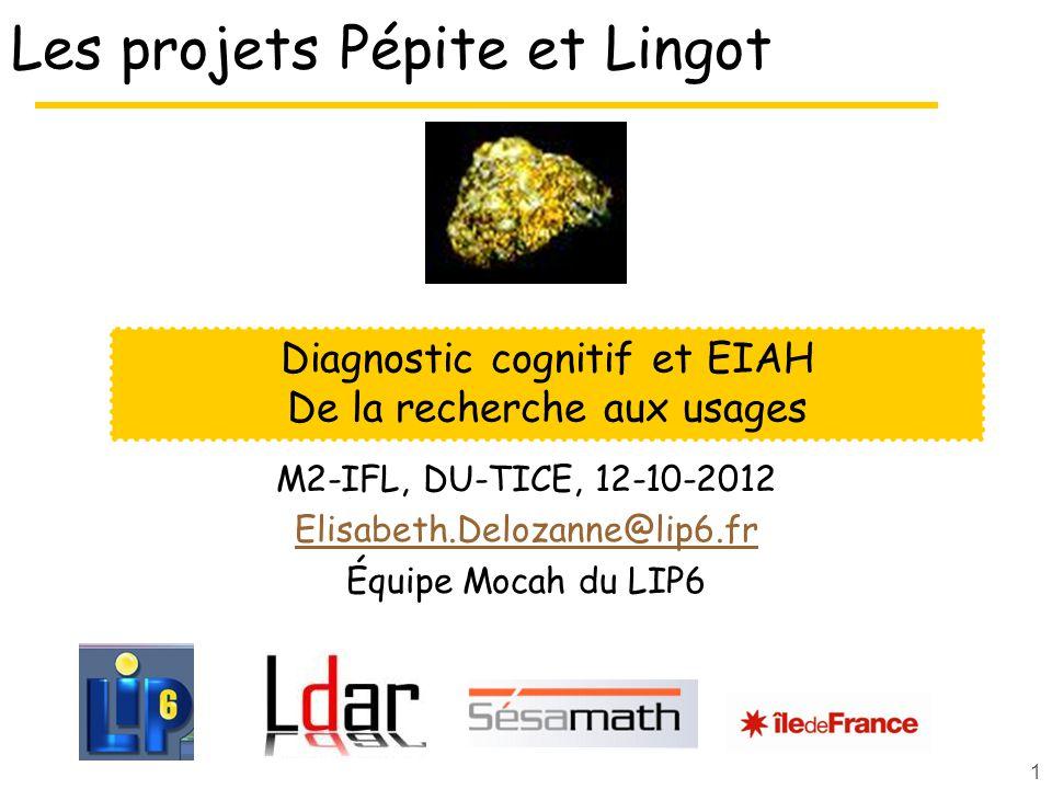 1 Les projets Pépite et Lingot M2-IFL, DU-TICE, 12-10-2012 Elisabeth.Delozanne@lip6.fr Équipe Mocah du LIP6 Diagnostic cognitif et EIAH De la recherch