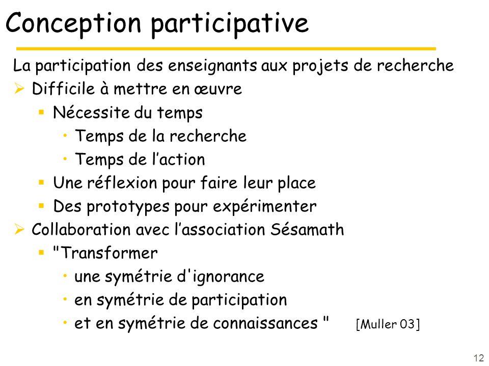 12 Conception participative La participation des enseignants aux projets de recherche Difficile à mettre en œuvre Nécessite du temps Temps de la reche