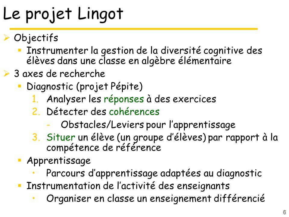 6 Le projet Lingot Objectifs Instrumenter la gestion de la diversité cognitive des élèves dans une classe en algèbre élémentaire 3 axes de recherche D