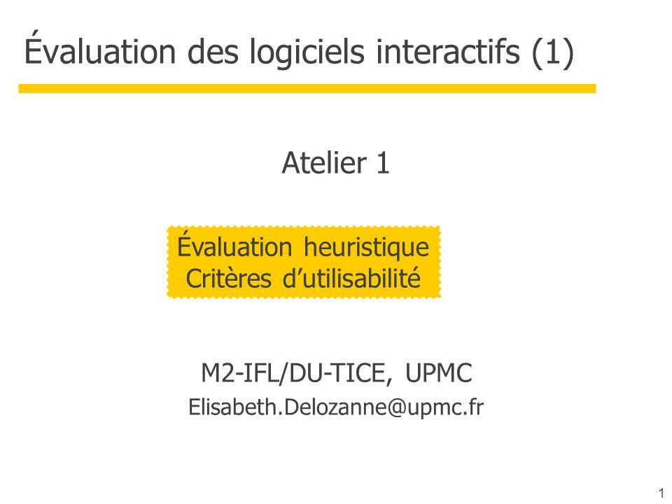 1 Évaluation des logiciels interactifs (1) M2-IFL/DU-TICE, UPMC Elisabeth.Delozanne@upmc.fr Évaluation heuristique Critères dutilisabilité Atelier 1