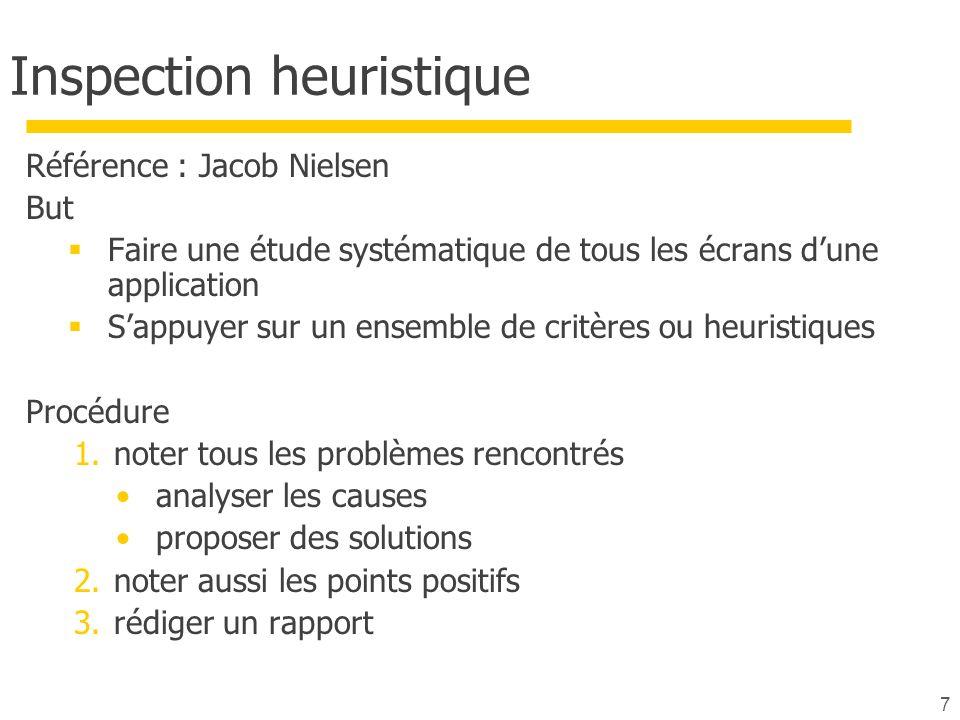 7 Inspection heuristique Référence : Jacob Nielsen But Faire une étude systématique de tous les écrans dune application Sappuyer sur un ensemble de critères ou heuristiques Procédure 1.noter tous les problèmes rencontrés analyser les causes proposer des solutions 2.noter aussi les points positifs 3.rédiger un rapport