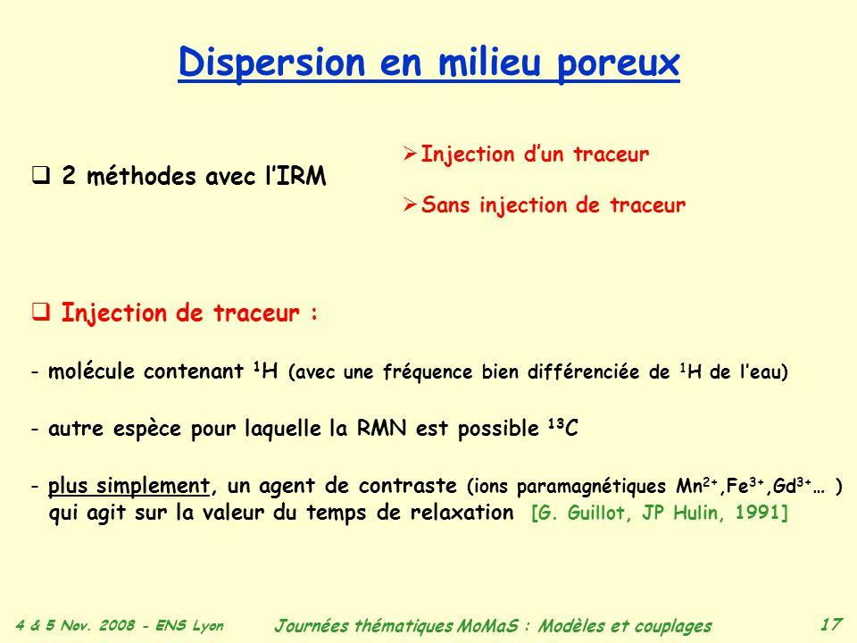 4 & 5 Nov. 2008 - ENS Lyon Journées thématiques MoMaS : Modèles et couplages 17 Dispersion en milieu poreux 2 méthodes avec lIRM Injection dun traceur