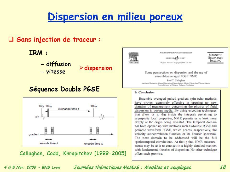 4 & 5 Nov. 2008 - ENS Lyon Journées thématiques MoMaS : Modèles et couplages 18 Dispersion en milieu poreux Sans injection de traceur : IRM : – diffus