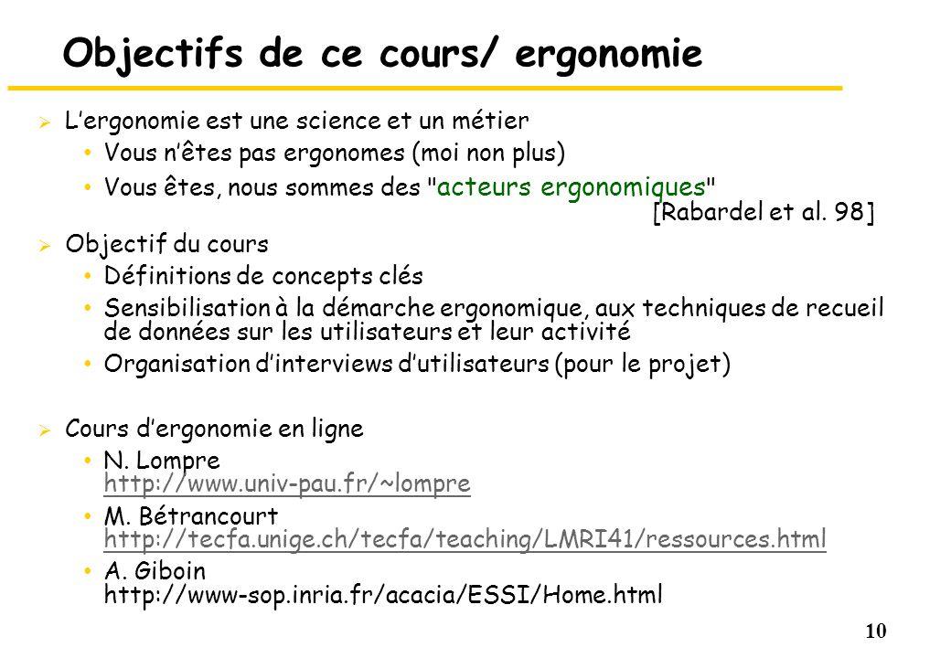 10 Objectifs de ce cours/ ergonomie Lergonomie est une science et un métier Vous nêtes pas ergonomes (moi non plus) Vous êtes, nous sommes des