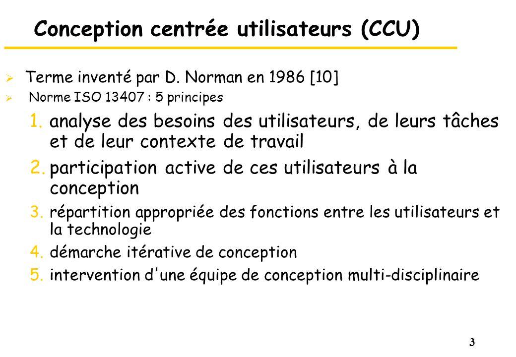 3 Conception centrée utilisateurs (CCU) Terme inventé par D. Norman en 1986 [10] Norme ISO 13407 : 5 principes 1.analyse des besoins des utilisateurs,