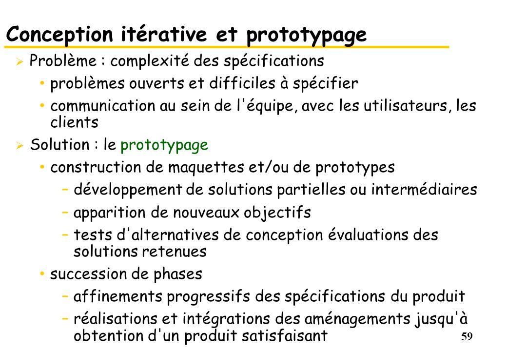 59 Conception itérative et prototypage Problème : complexité des spécifications problèmes ouverts et difficiles à spécifier communication au sein de l