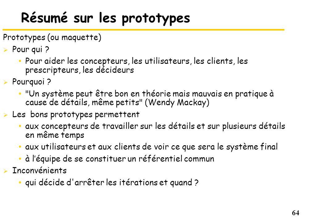 64 Résumé sur les prototypes Prototypes (ou maquette) Pour qui ? Pour aider les concepteurs, les utilisateurs, les clients, les prescripteurs, les déc