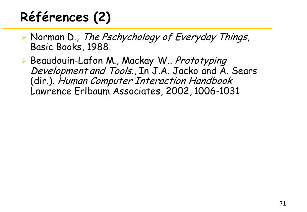 71 Références (2) Norman D., The Pschychology of Everyday Things, Basic Books, 1988. Beaudouin-Lafon M., Mackay W.. Prototyping Development and Tools.