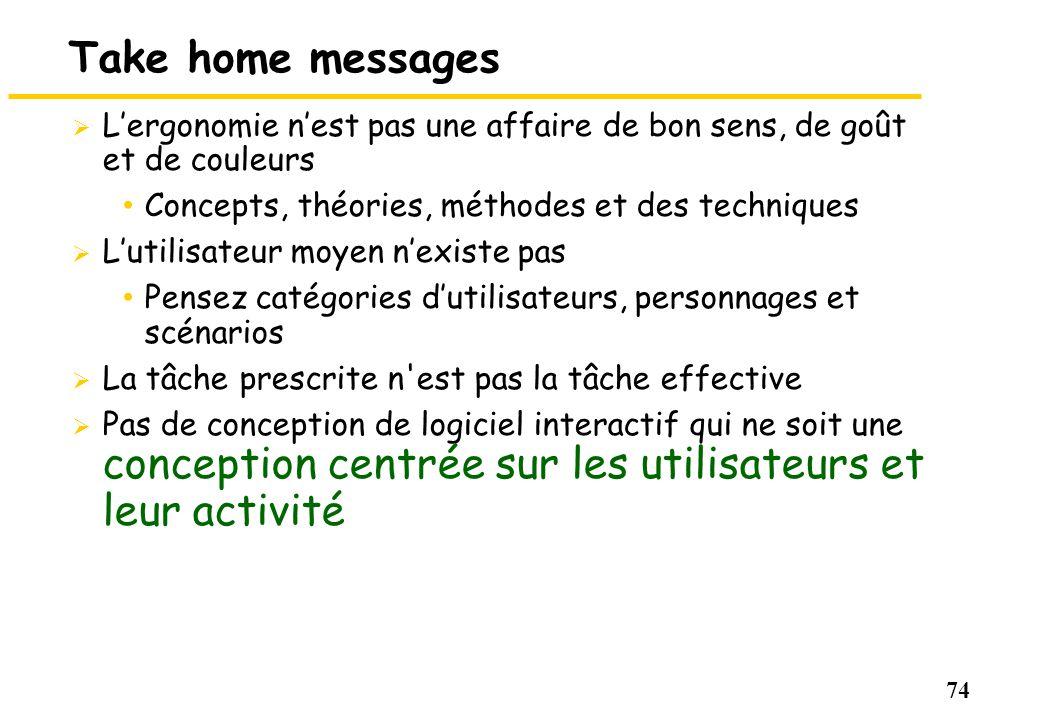 74 Take home messages Lergonomie nest pas une affaire de bon sens, de goût et de couleurs Concepts, théories, méthodes et des techniques Lutilisateur