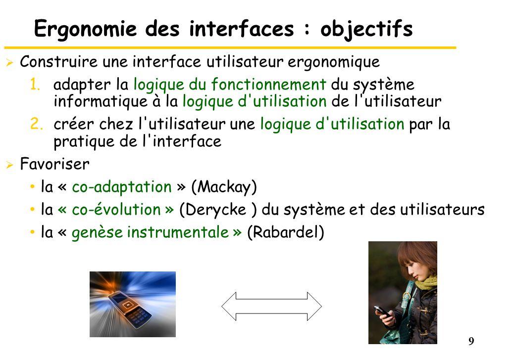9 Ergonomie des interfaces : objectifs Construire une interface utilisateur ergonomique 1.adapter la logique du fonctionnement du système informatique