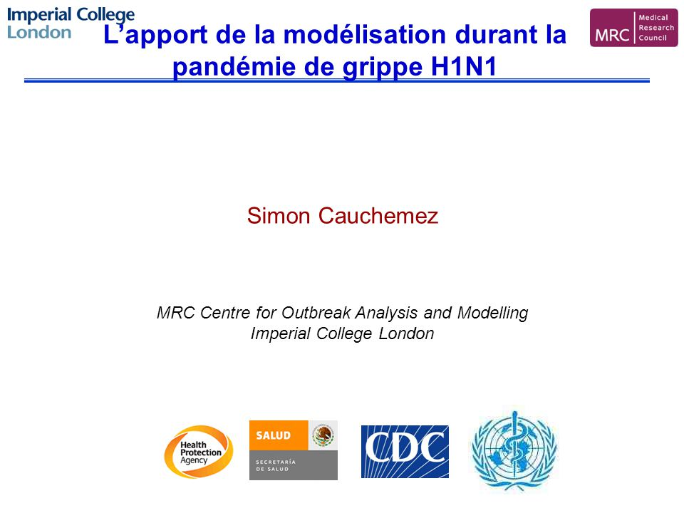 Simon Cauchemez MRC Centre for Outbreak Analysis and Modelling Imperial College London Lapport de la modélisation durant la pandémie de grippe H1N1