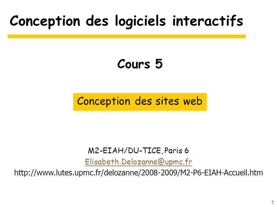 1 Conception des logiciels interactifs M2-EIAH/DU-TICE, Paris 6 Elisabeth.Delozanne@upmc.fr http://www.lutes.upmc.fr/delozanne/2008-2009/M2-P6-EIAH-Accueil.htm Conception des sites web Cours 5