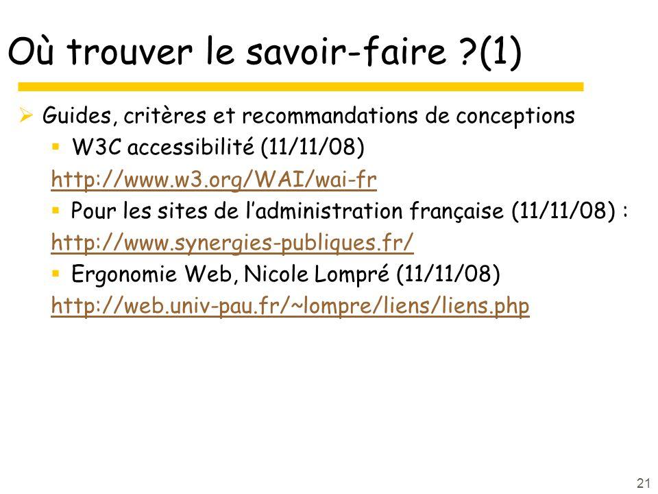 21 Où trouver le savoir-faire ?(1) Guides, critères et recommandations de conceptions W3C accessibilité (11/11/08) http://www.w3.org/WAI/wai-fr Pour les sites de ladministration française (11/11/08) : http://www.synergies-publiques.fr/ Ergonomie Web, Nicole Lompré (11/11/08) http://web.univ-pau.fr/~lompre/liens/liens.php