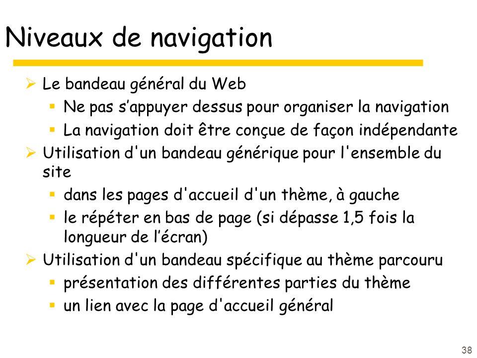 38 Niveaux de navigation Le bandeau général du Web Ne pas sappuyer dessus pour organiser la navigation La navigation doit être conçue de façon indépendante Utilisation d un bandeau générique pour l ensemble du site dans les pages d accueil d un thème, à gauche le répéter en bas de page (si dépasse 1,5 fois la longueur de lécran) Utilisation d un bandeau spécifique au thème parcouru présentation des différentes parties du thème un lien avec la page d accueil général