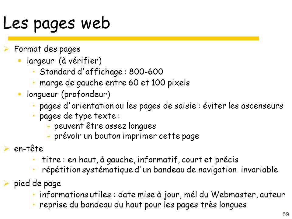59 Les pages web Format des pages largeur (à vérifier) Standard d affichage : 800-600 marge de gauche entre 60 et 100 pixels longueur (profondeur) pages d orientation ou les pages de saisie : éviter les ascenseurs pages de type texte : -peuvent être assez longues -prévoir un bouton imprimer cette page en-tête titre : en haut, à gauche, informatif, court et précis répétition systématique d un bandeau de navigation invariable pied de page informations utiles : date mise à jour, mél du Webmaster, auteur reprise du bandeau du haut pour les pages très longues