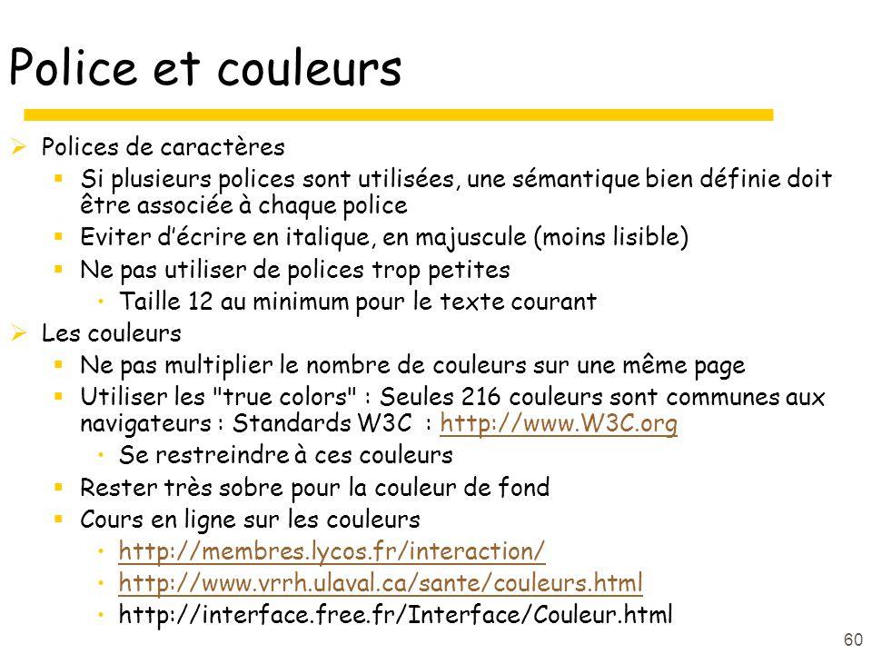 60 Police et couleurs Polices de caractères Si plusieurs polices sont utilisées, une sémantique bien définie doit être associée à chaque police Eviter décrire en italique, en majuscule (moins lisible) Ne pas utiliser de polices trop petites Taille 12 au minimum pour le texte courant Les couleurs Ne pas multiplier le nombre de couleurs sur une même page Utiliser les true colors : Seules 216 couleurs sont communes aux navigateurs : Standards W3C : http://www.W3C.orghttp://www.W3C.org Se restreindre à ces couleurs Rester très sobre pour la couleur de fond Cours en ligne sur les couleurs http://membres.lycos.fr/interaction/ http://www.vrrh.ulaval.ca/sante/couleurs.html http://interface.free.fr/Interface/Couleur.html