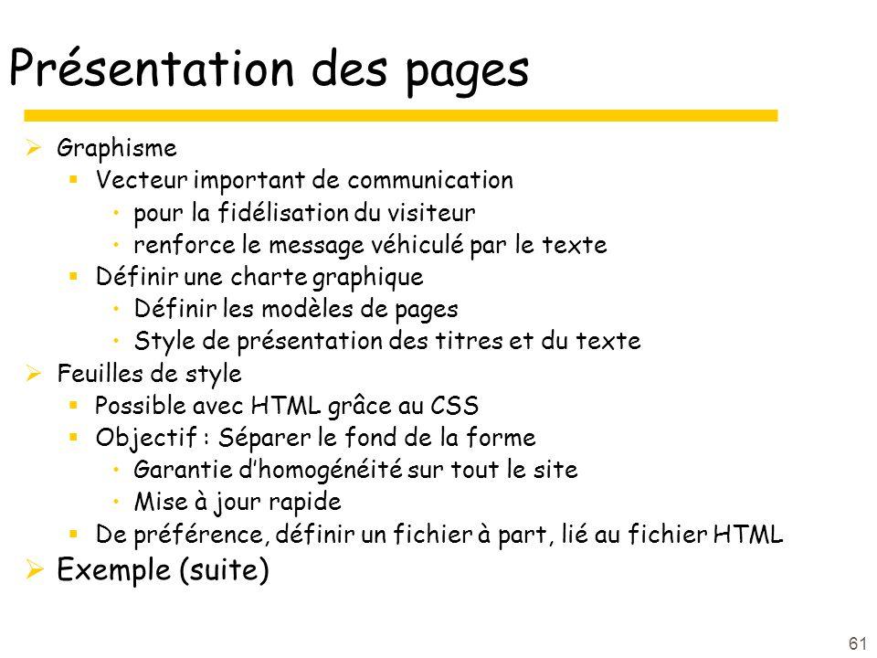 61 Présentation des pages Graphisme Vecteur important de communication pour la fidélisation du visiteur renforce le message véhiculé par le texte Définir une charte graphique Définir les modèles de pages Style de présentation des titres et du texte Feuilles de style Possible avec HTML grâce au CSS Objectif : Séparer le fond de la forme Garantie dhomogénéité sur tout le site Mise à jour rapide De préférence, définir un fichier à part, lié au fichier HTML Exemple (suite)