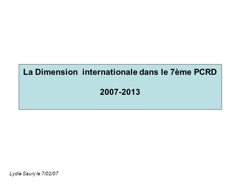 La Dimension internationale dans le 7ème PCRD 2007-2013 Lydie Saury le 7/02/07