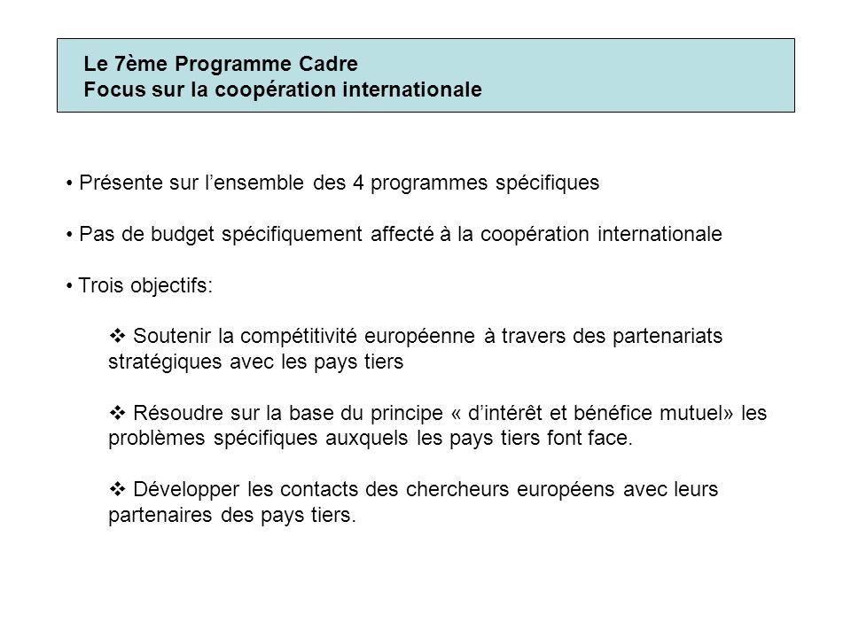 Le 7ème Programme Cadre Focus sur la coopération internationale Présente sur lensemble des 4 programmes spécifiques Pas de budget spécifiquement affecté à la coopération internationale Trois objectifs: Soutenir la compétitivité européenne à travers des partenariats stratégiques avec les pays tiers Résoudre sur la base du principe « dintérêt et bénéfice mutuel» les problèmes spécifiques auxquels les pays tiers font face.